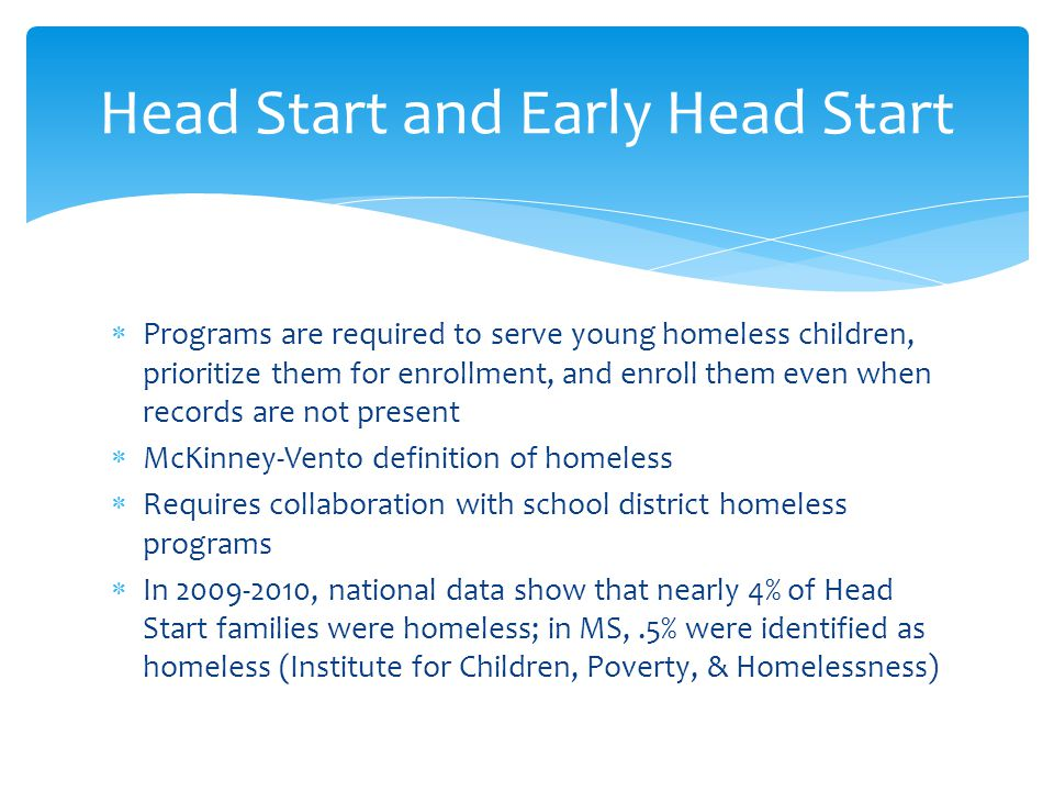  Programs are required to serve young homeless children, prioritize them for enrollment, and enroll them even when records are not present  McKinney-Vento definition of homeless  Requires collaboration with school district homeless programs  In 2009-2010, national data show that nearly 4% of Head Start families were homeless; in MS,.5% were identified as homeless (Institute for Children, Poverty, & Homelessness) Head Start and Early Head Start