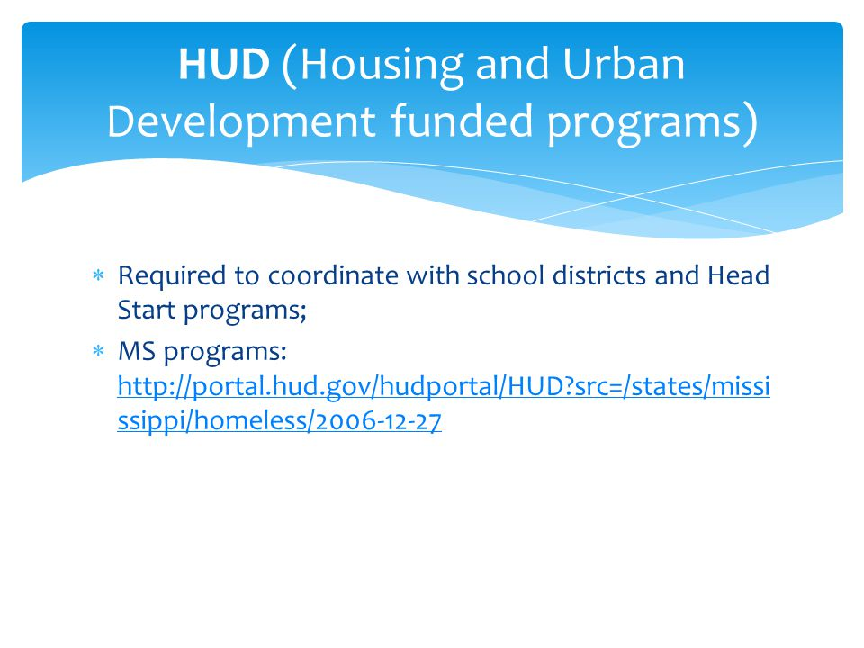  Required to coordinate with school districts and Head Start programs;  MS programs: http://portal.hud.gov/hudportal/HUD src=/states/missi ssippi/homeless/2006-12-27 http://portal.hud.gov/hudportal/HUD src=/states/missi ssippi/homeless/2006-12-27 HUD (Housing and Urban Development funded programs)
