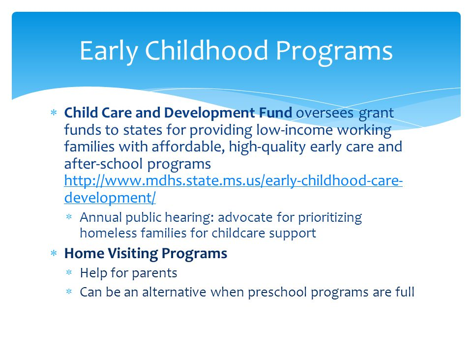  Child Care and Development Fund oversees grant funds to states for providing low-income working families with affordable, high-quality early care and after-school programs   development/   development/  Annual public hearing: advocate for prioritizing homeless families for childcare support  Home Visiting Programs  Help for parents  Can be an alternative when preschool programs are full Early Childhood Programs