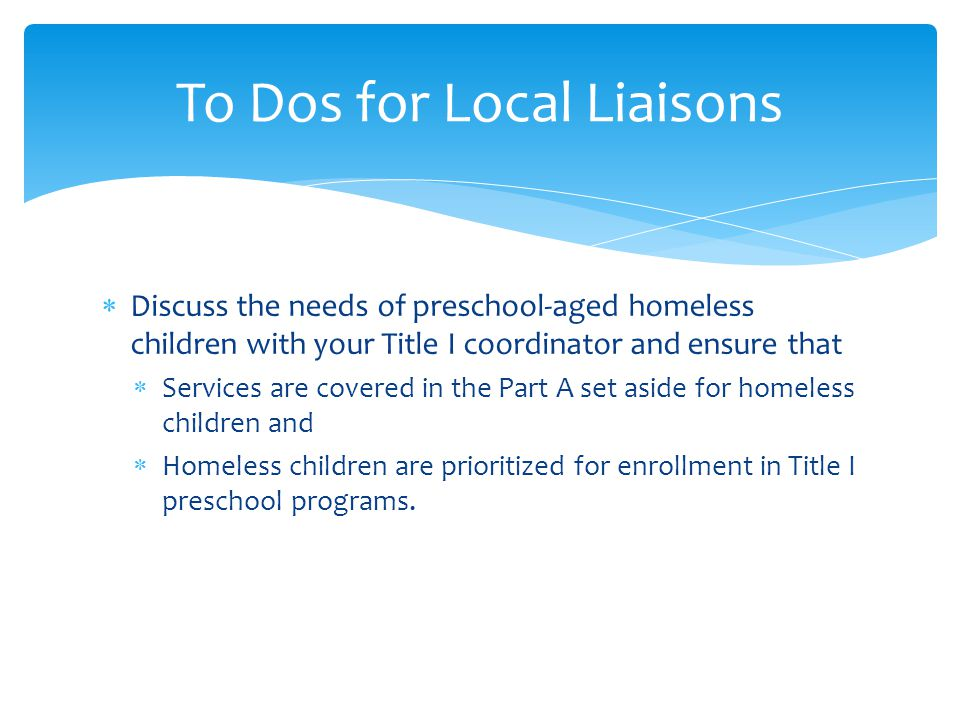  Discuss the needs of preschool-aged homeless children with your Title I coordinator and ensure that  Services are covered in the Part A set aside for homeless children and  Homeless children are prioritized for enrollment in Title I preschool programs.