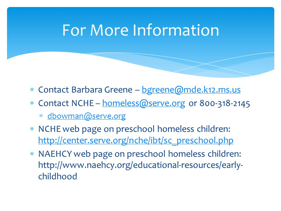  Contact Barbara Greene – bgreene@mde.k12.ms.usbgreene@mde.k12.ms.us  Contact NCHE – homeless@serve.org or 800-318-2145homeless@serve.org  dbowman@serve.org dbowman@serve.org  NCHE web page on preschool homeless children: http://center.serve.org/nche/ibt/sc_preschool.php http://center.serve.org/nche/ibt/sc_preschool.php  NAEHCY web page on preschool homeless children: http://www.naehcy.org/educational-resources/early- childhood For More Information