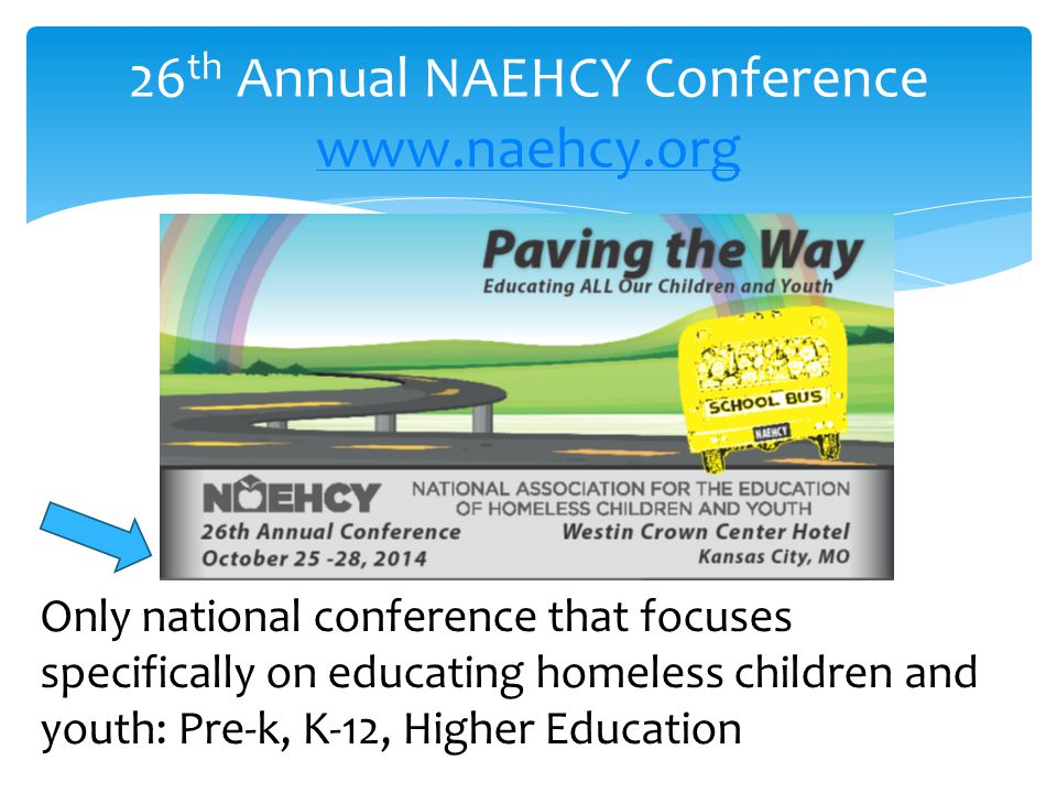 26 th Annual NAEHCY Conference     Only national conference that focuses specifically on educating homeless children and youth: Pre-k, K-12, Higher Education