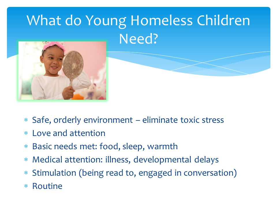  Safe, orderly environment – eliminate toxic stress  Love and attention  Basic needs met: food, sleep, warmth  Medical attention: illness, developmental delays  Stimulation (being read to, engaged in conversation)  Routine What do Young Homeless Children Need