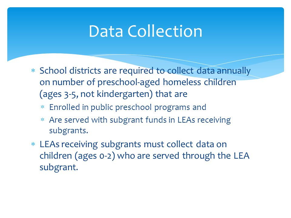  School districts are required to collect data annually on number of preschool-aged homeless children (ages 3-5, not kindergarten) that are  Enrolled in public preschool programs and  Are served with subgrant funds in LEAs receiving subgrants.