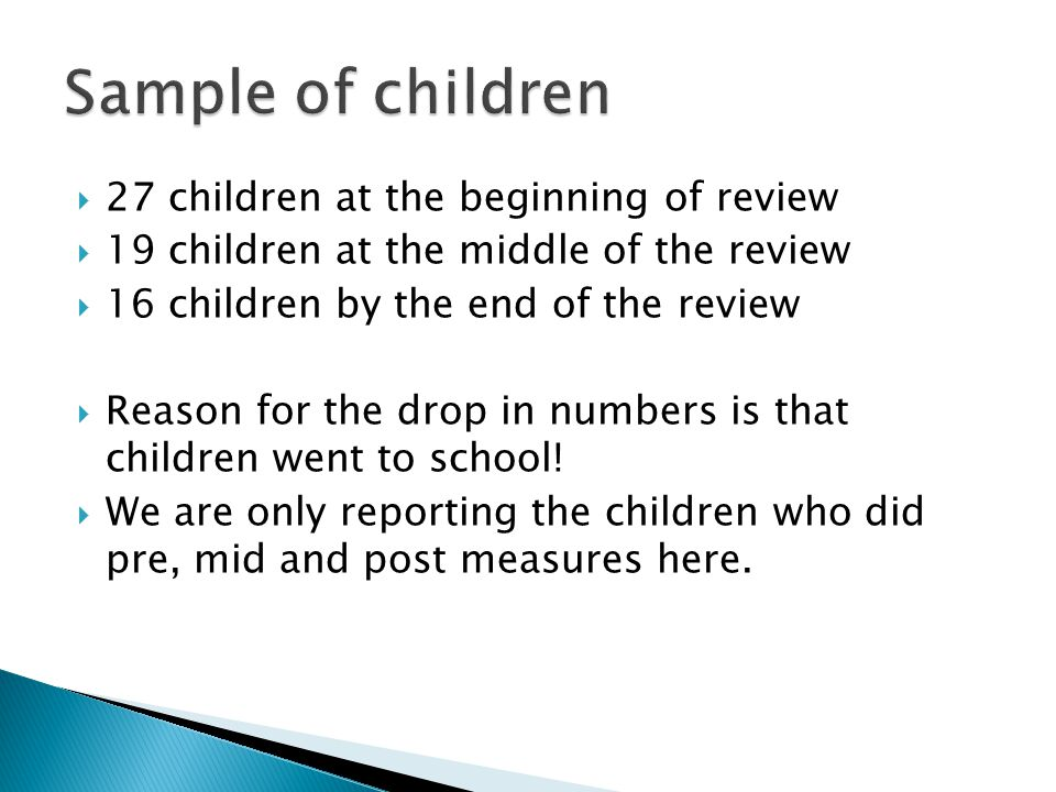  27 children at the beginning of review  19 children at the middle of the review  16 children by the end of the review  Reason for the drop in numbers is that children went to school.
