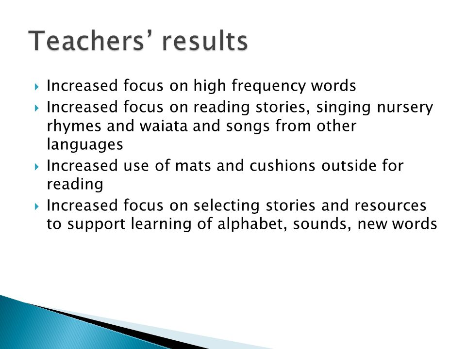  Increased focus on high frequency words  Increased focus on reading stories, singing nursery rhymes and waiata and songs from other languages  Increased use of mats and cushions outside for reading  Increased focus on selecting stories and resources to support learning of alphabet, sounds, new words