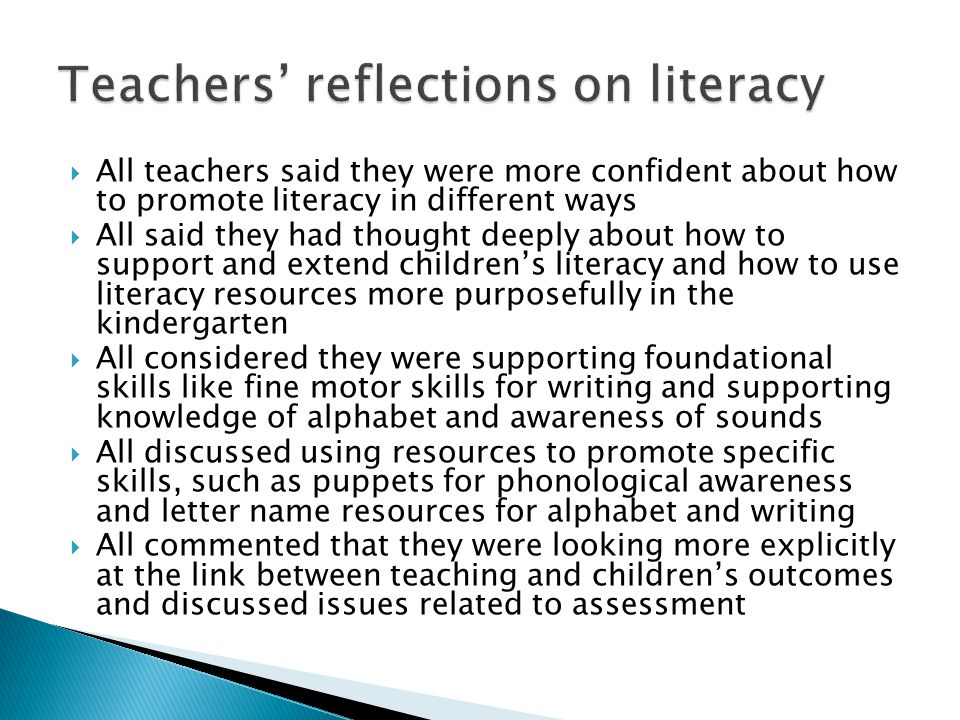  All teachers said they were more confident about how to promote literacy in different ways  All said they had thought deeply about how to support and extend children's literacy and how to use literacy resources more purposefully in the kindergarten  All considered they were supporting foundational skills like fine motor skills for writing and supporting knowledge of alphabet and awareness of sounds  All discussed using resources to promote specific skills, such as puppets for phonological awareness and letter name resources for alphabet and writing  All commented that they were looking more explicitly at the link between teaching and children's outcomes and discussed issues related to assessment