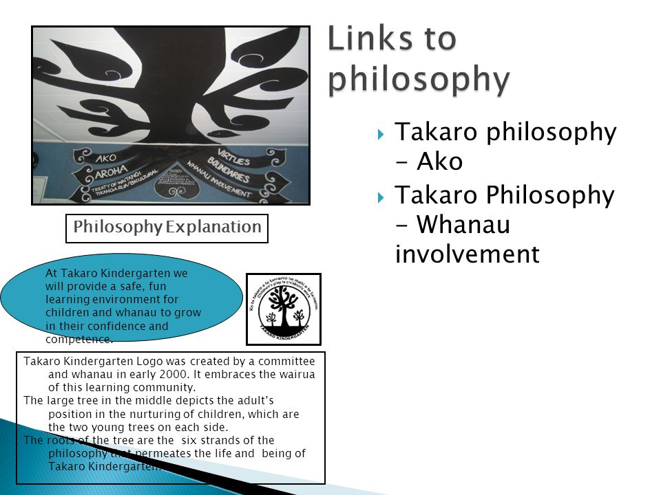 Takaro philosophy - Ako  Takaro Philosophy - Whanau involvement At Takaro Kindergarten we will provide a safe, fun learning environment for children and whanau to grow in their confidence and competence.