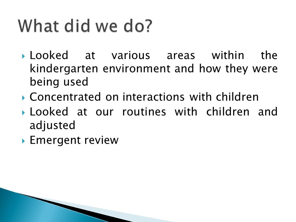  Looked at various areas within the kindergarten environment and how they were being used  Concentrated on interactions with children  Looked at our routines with children and adjusted  Emergent review