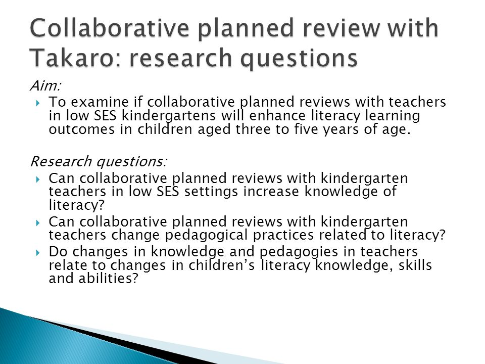 Aim:  To examine if collaborative planned reviews with teachers in low SES kindergartens will enhance literacy learning outcomes in children aged three to five years of age.