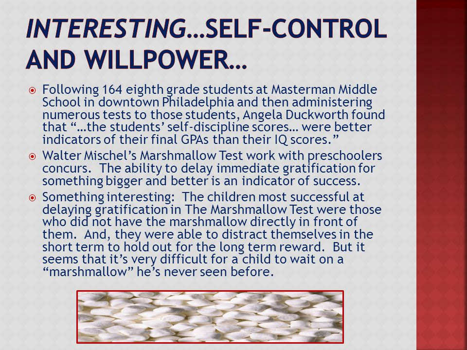  Following 164 eighth grade students at Masterman Middle School in downtown Philadelphia and then administering numerous tests to those students, Angela Duckworth found that …the students' self-discipline scores… were better indicators of their final GPAs than their IQ scores.  Walter Mischel's Marshmallow Test work with preschoolers concurs.