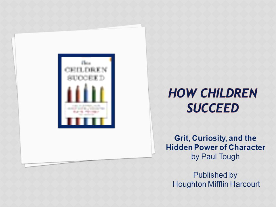 Grit, Curiosity, and the Hidden Power of Character by Paul Tough Published by Houghton Mifflin Harcourt