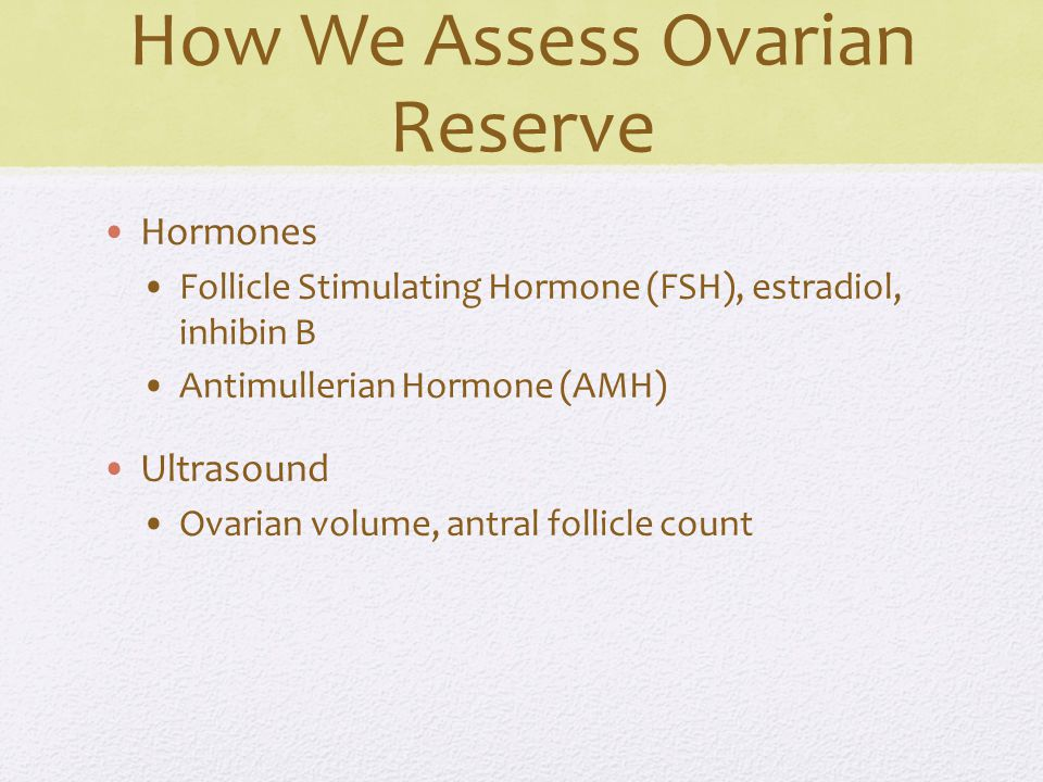 How We Assess Ovarian Reserve Hormones Follicle Stimulating Hormone (FSH), estradiol, inhibin B Antimullerian Hormone (AMH) Ultrasound Ovarian volume, antral follicle count