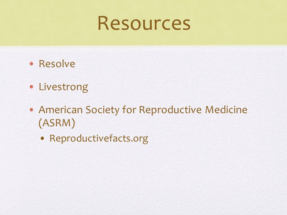 Resources Resolve Livestrong American Society for Reproductive Medicine (ASRM) Reproductivefacts.org
