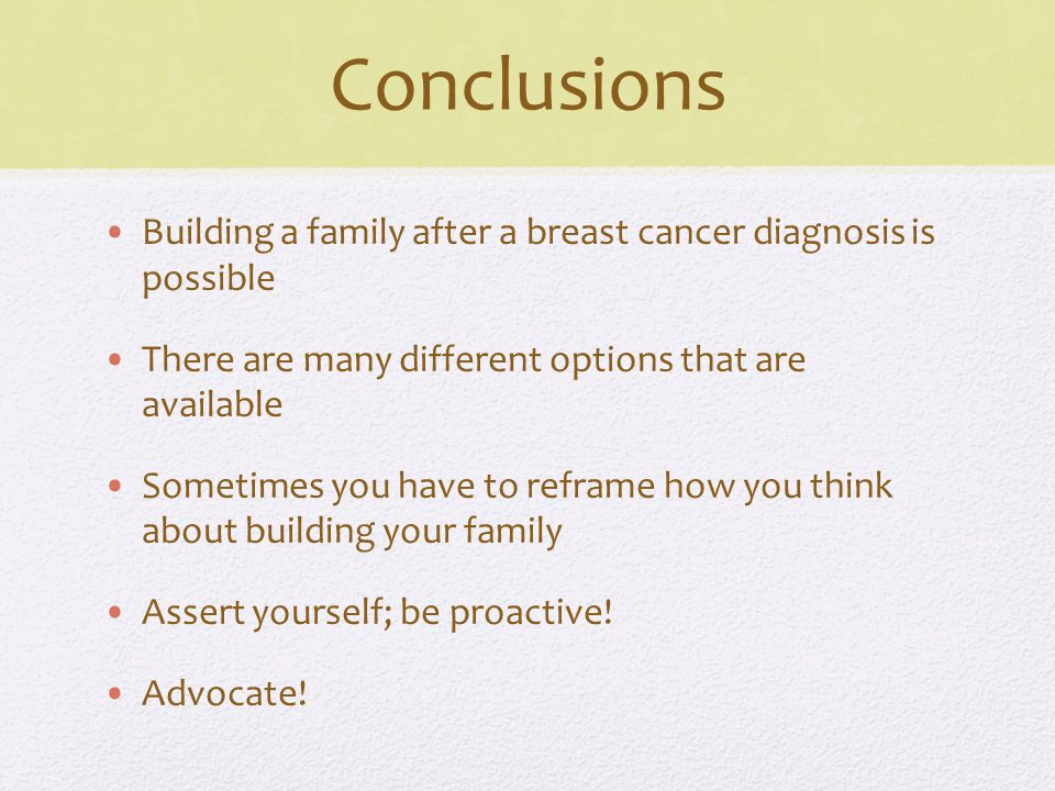 Conclusions Building a family after a breast cancer diagnosis is possible There are many different options that are available Sometimes you have to reframe how you think about building your family Assert yourself; be proactive.