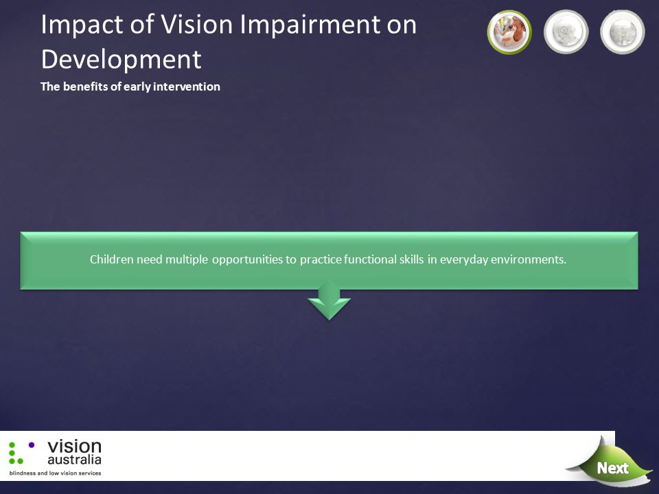 Impact of Vision Impairment on Development Children need multiple opportunities to practice functional skills in everyday environments. The benefits o