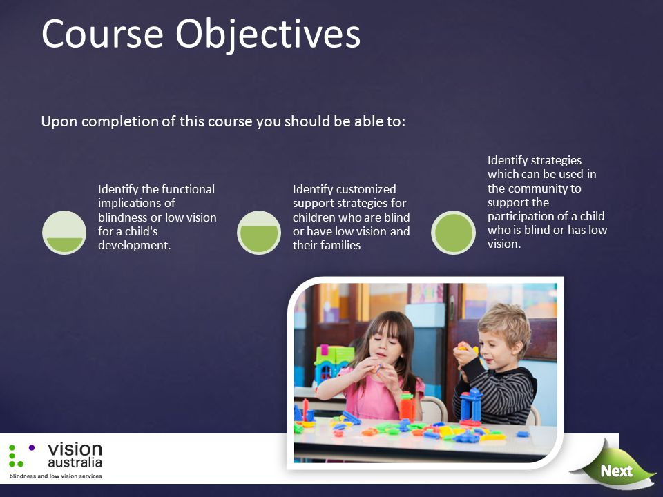 Course Objectives Identify the functional implications of blindness or low vision for a child's development. Identify customized support strategies fo