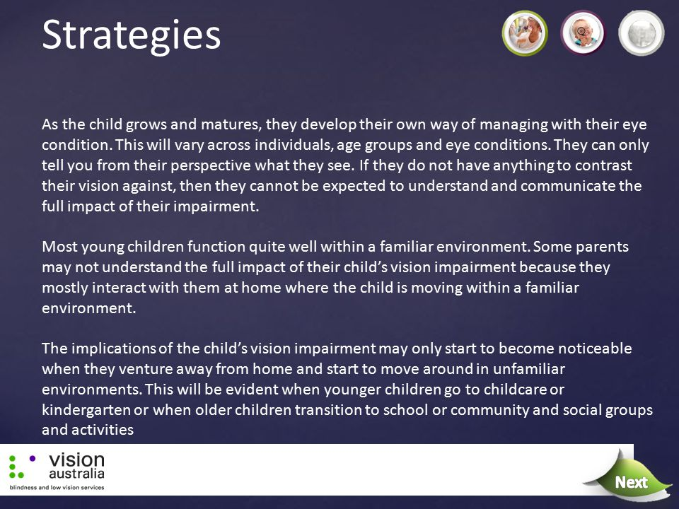 Strategies As the child grows and matures, they develop their own way of managing with their eye condition. This will vary across individuals, age gro