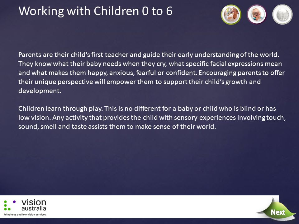 Working with Children 0 to 6 Parents are their child's first teacher and guide their early understanding of the world. They know what their baby needs