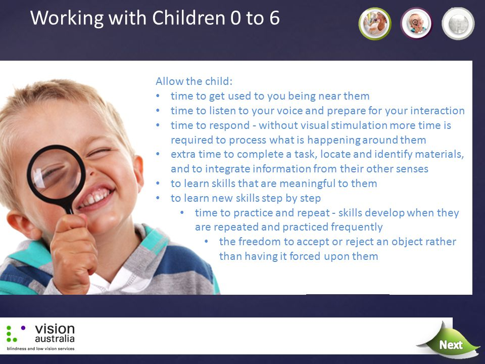 Working with Children 0 to 6 Allow the child: time to get used to you being near them time to listen to your voice and prepare for your interaction ti