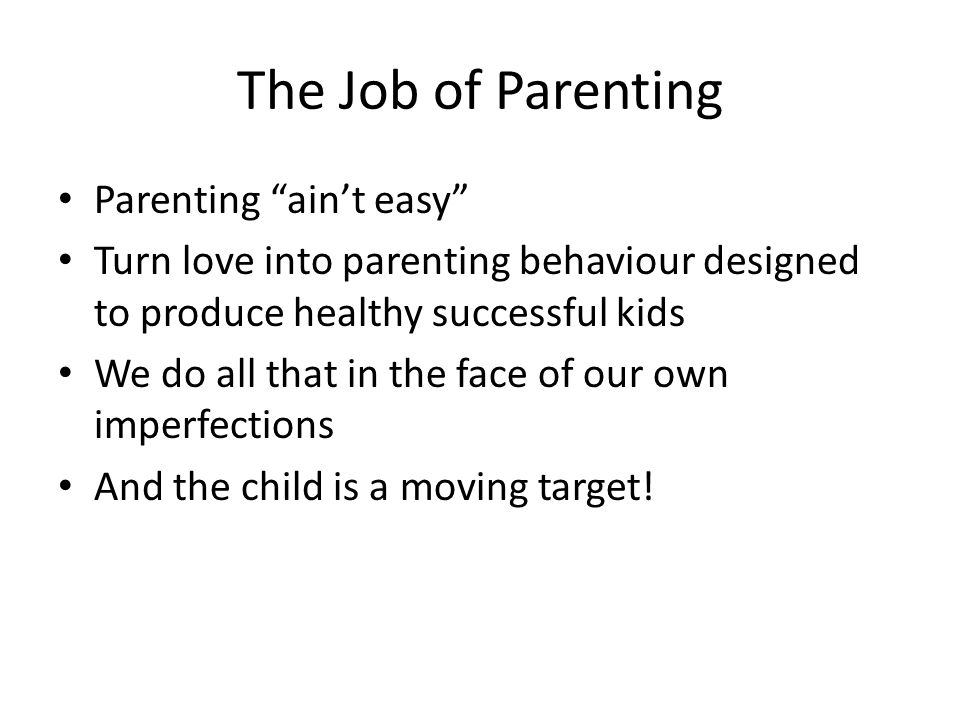 The Laser Beam of Love Parent's Experiences As Child Parent's Emotional Health Parent's Adult Relationships & Experiences Maintaining Stable Housing Consistent Limits Nutrition Educational Preparation Child's Outcome Independence Self-control Affectionate Objective Parenting Tasks Loving Caring Affection