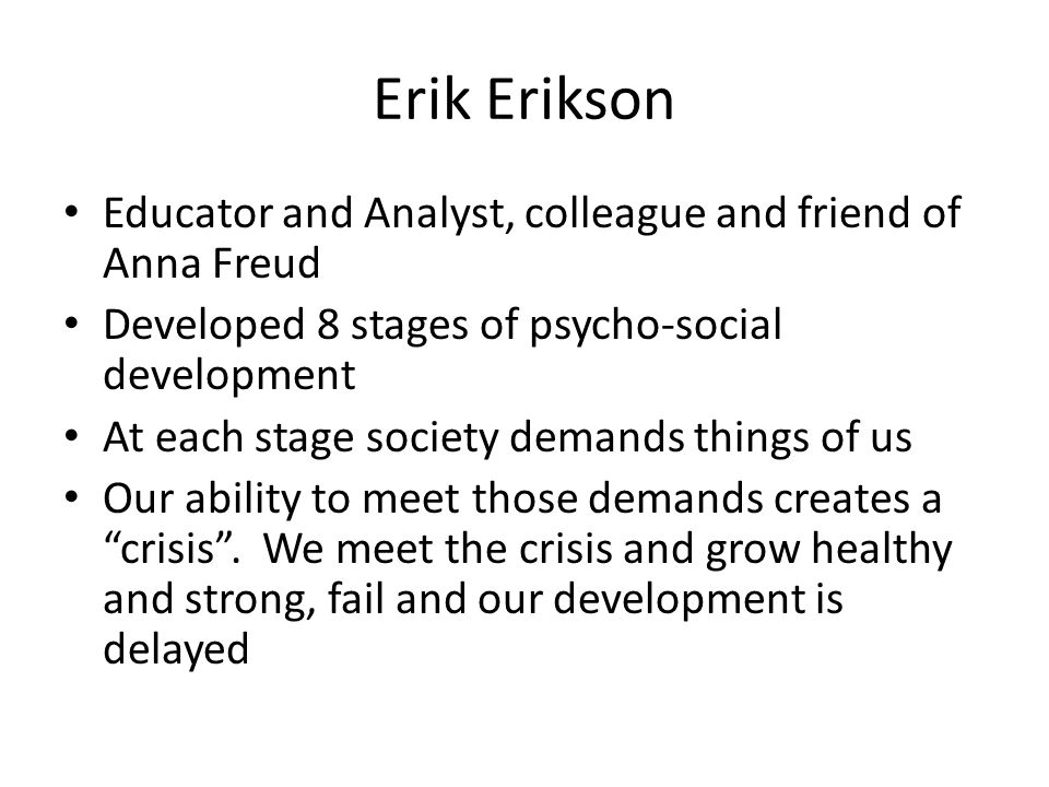 Erik Erikson Educator and Analyst, colleague and friend of Anna Freud Developed 8 stages of psycho-social development At each stage society demands th