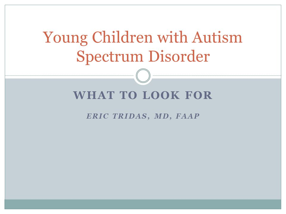 WHAT TO LOOK FOR ERIC TRIDAS, MD, FAAP Young Children with Autism Spectrum Disorder