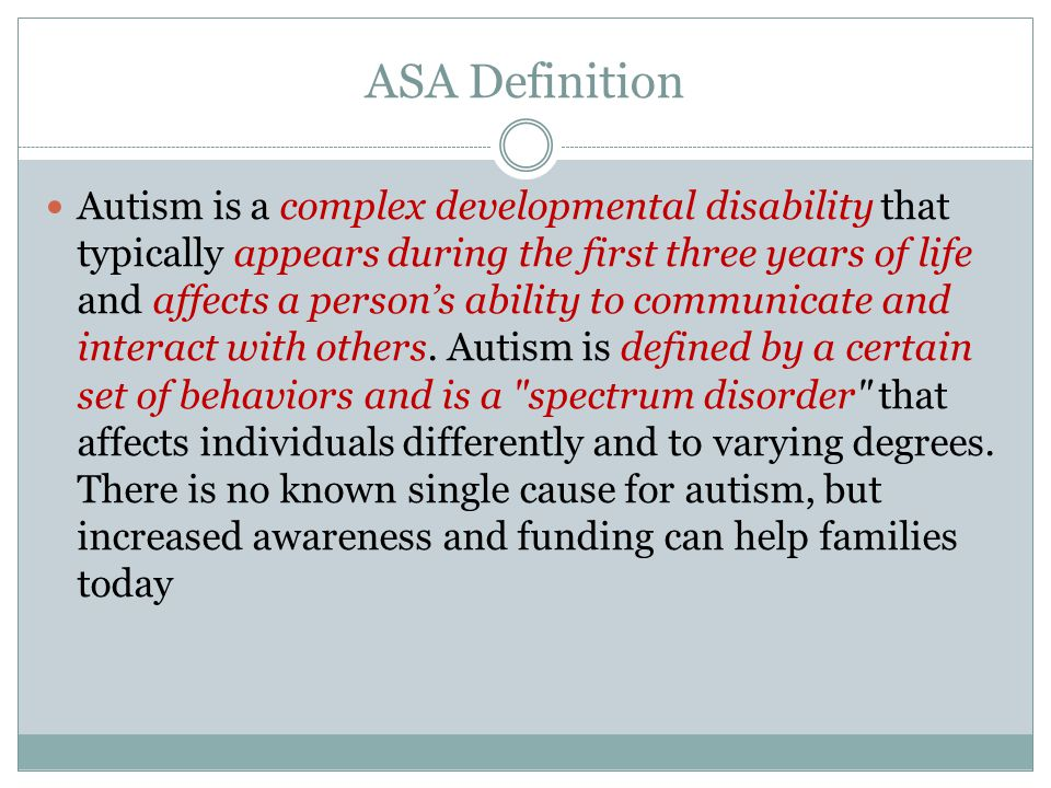ASA Definition Autism is a complex developmental disability that typically appears during the first three years of life and affects a person's ability to communicate and interact with others.