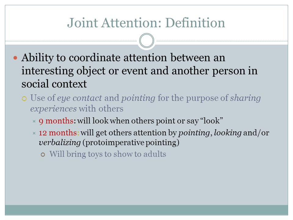 Joint Attention: Definition Ability to coordinate attention between an interesting object or event and another person in social context  Use of eye contact and pointing for the purpose of sharing experiences with others  9 months: will look when others point or say look  12 months: will get others attention by pointing, looking and/or verbalizing (protoimperative pointing) Will bring toys to show to adults