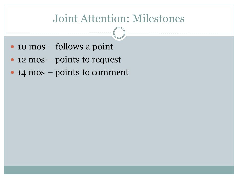 Joint Attention: Milestones 10 mos – follows a point 12 mos – points to request 14 mos – points to comment