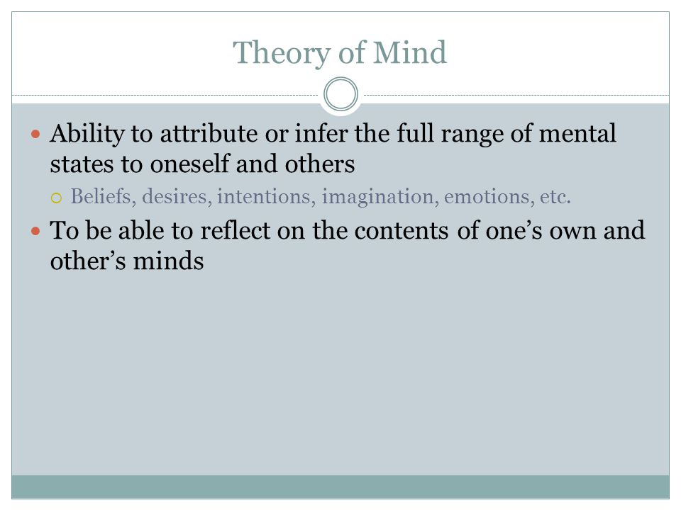 Theory of Mind Ability to attribute or infer the full range of mental states to oneself and others  Beliefs, desires, intentions, imagination, emotions, etc.