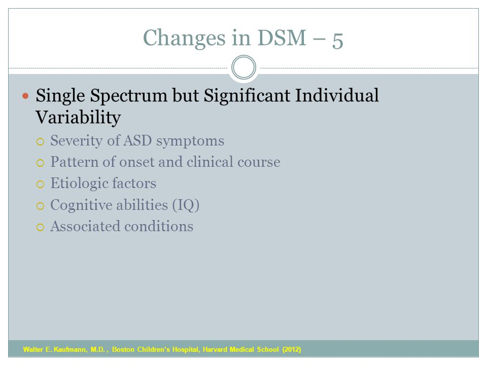 Changes in DSM – 5 Single Spectrum but Significant Individual Variability  Severity of ASD symptoms  Pattern of onset and clinical course  Etiologic factors  Cognitive abilities (IQ)  Associated conditions Walter E.
