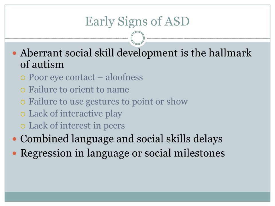 Early Signs of ASD Aberrant social skill development is the hallmark of autism  Poor eye contact – aloofness  Failure to orient to name  Failure to use gestures to point or show  Lack of interactive play  Lack of interest in peers Combined language and social skills delays Regression in language or social milestones