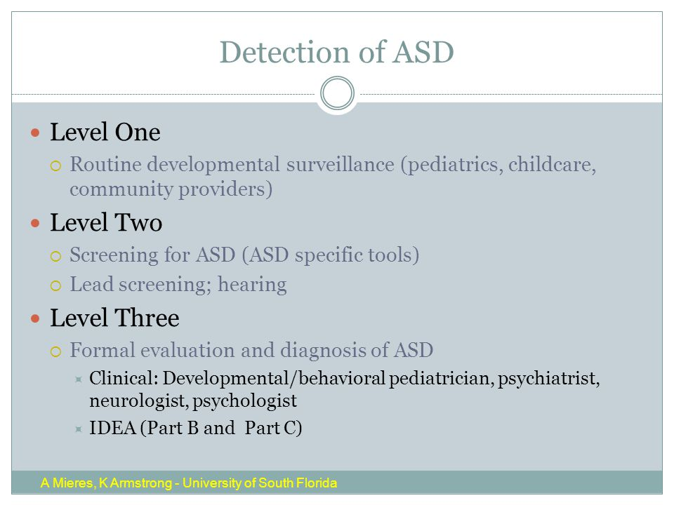 Detection of ASD Level One  Routine developmental surveillance (pediatrics, childcare, community providers) Level Two  Screening for ASD (ASD specific tools)  Lead screening; hearing Level Three  Formal evaluation and diagnosis of ASD  Clinical: Developmental/behavioral pediatrician, psychiatrist, neurologist, psychologist  IDEA (Part B and Part C) A Mieres, K Armstrong - University of South Florida