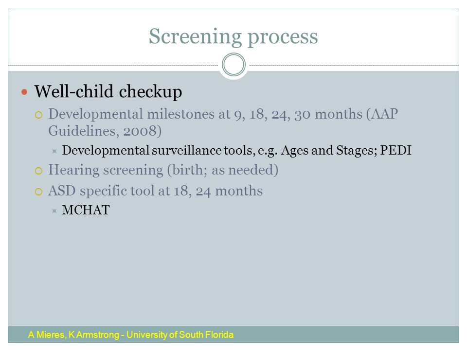Screening process Well-child checkup  Developmental milestones at 9, 18, 24, 30 months (AAP Guidelines, 2008)  Developmental surveillance tools, e.g.