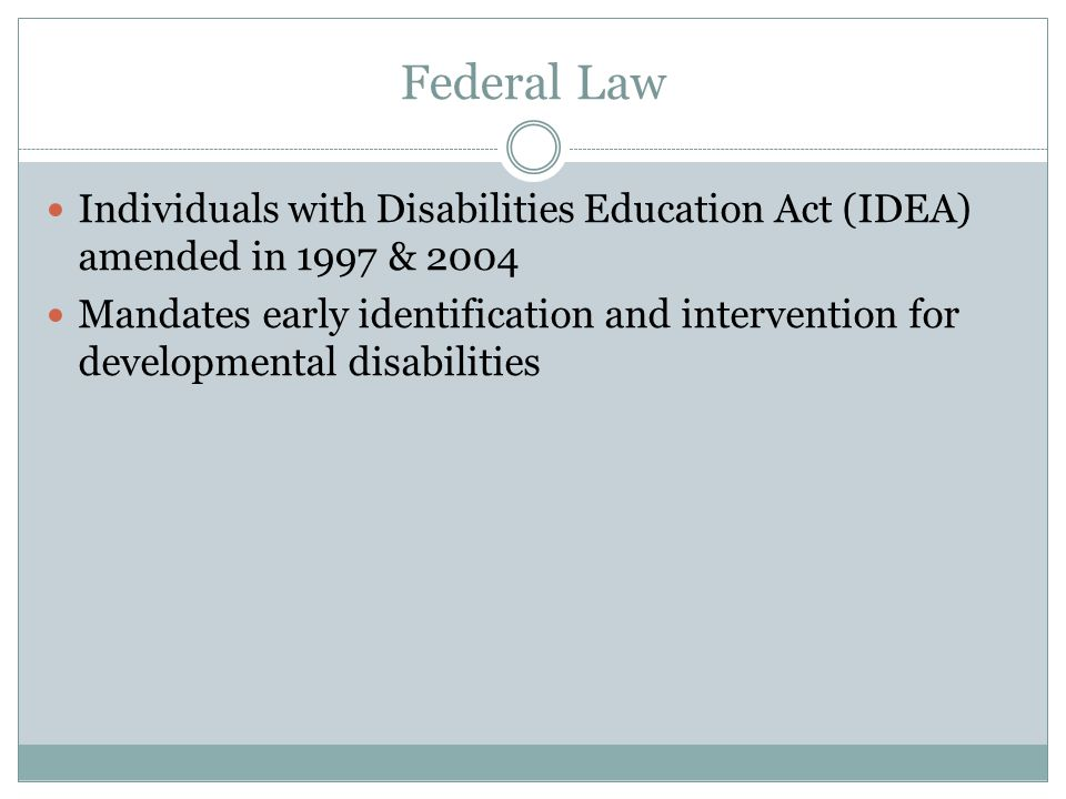 Federal Law Individuals with Disabilities Education Act (IDEA) amended in 1997 & 2004 Mandates early identification and intervention for developmental disabilities