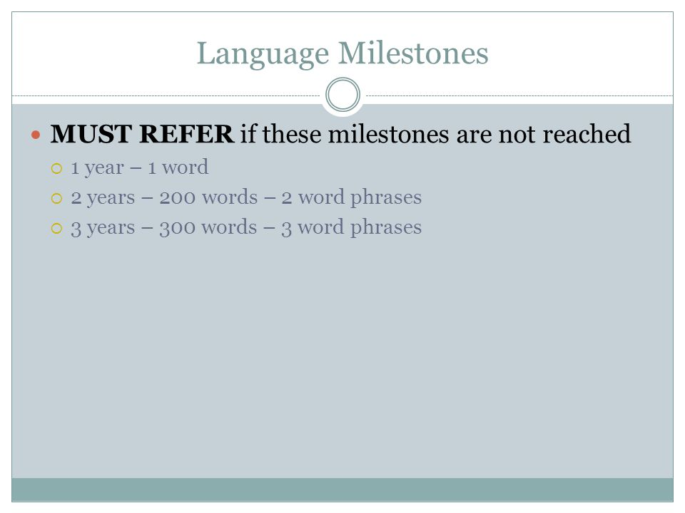 Language Milestones MUST REFER if these milestones are not reached  1 year – 1 word  2 years – 200 words – 2 word phrases  3 years – 300 words – 3 word phrases