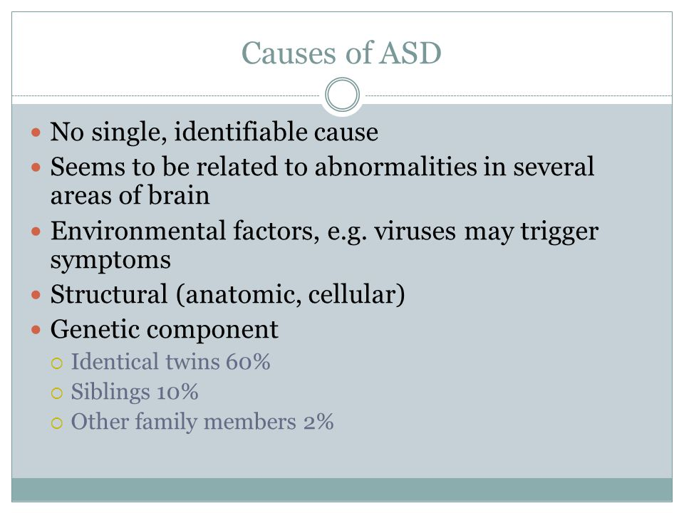 Causes of ASD No single, identifiable cause Seems to be related to abnormalities in several areas of brain Environmental factors, e.g.