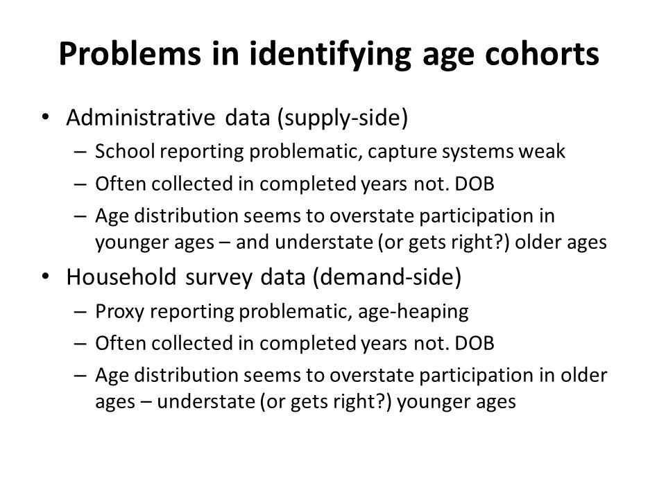 Problems in identifying age cohorts Administrative data (supply-side) – School reporting problematic, capture systems weak – Often collected in completed years not.