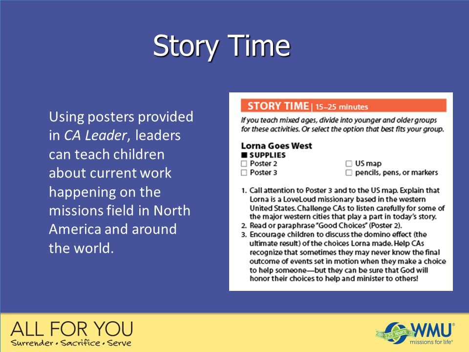 Story Time Using posters provided in CA Leader, leaders can teach children about current work happening on the missions field in North America and around the world.