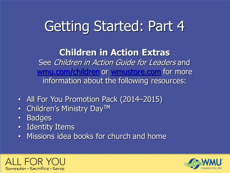 Getting Started: Part 4 Children in Action Extras See Children in Action Guide for Leaders and wmu.com/children or wmustore.com for more information about the following resources: wmu.com/childrenwmustore.com wmu.com/childrenwmustore.com All For You Promotion Pack (2014–2015) All For You Promotion Pack (2014–2015) Children's Ministry Day TM Children's Ministry Day TM Badges Badges Identity Items Identity Items Missions idea books for church and home Missions idea books for church and home