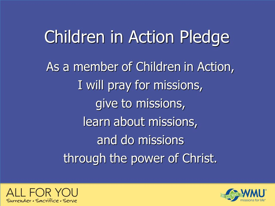 As a member of Children in Action, I will pray for missions, give to missions, learn about missions, and do missions through the power of Christ.