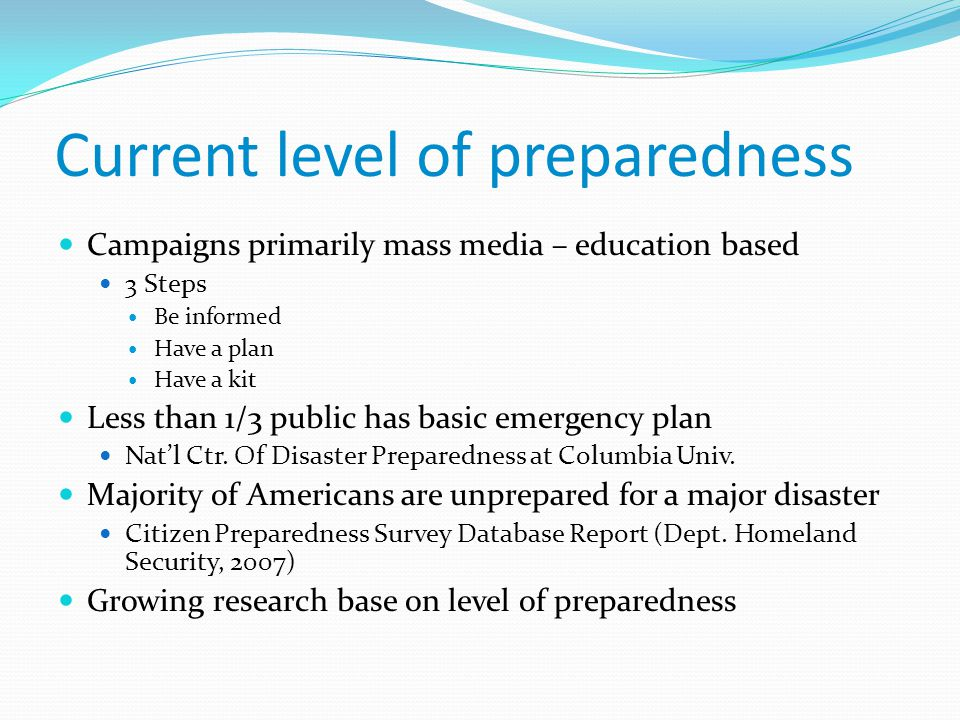 Current level of preparedness Campaigns primarily mass media – education based 3 Steps Be informed Have a plan Have a kit Less than 1/3 public has bas