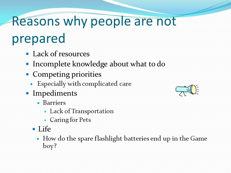 Reasons why people are not prepared Lack of resources Incomplete knowledge about what to do Competing priorities Especially with complicated care Impe