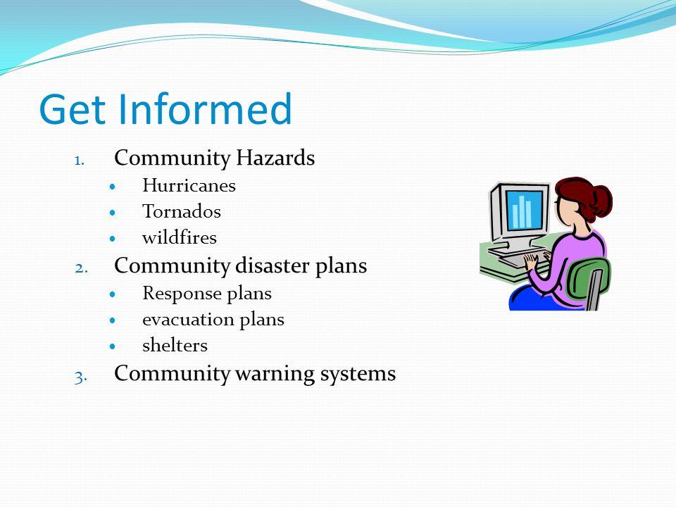 Get Informed 1. Community Hazards Hurricanes Tornados wildfires 2. Community disaster plans Response plans evacuation plans shelters 3. Community warn
