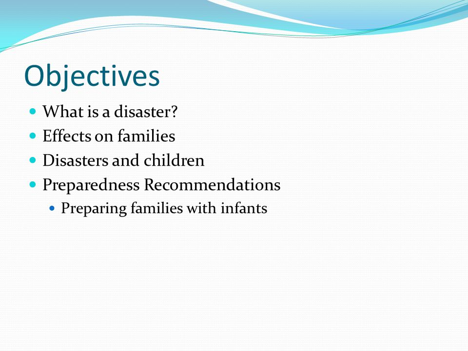 Objectives What is a disaster? Effects on families Disasters and children Preparedness Recommendations Preparing families with infants