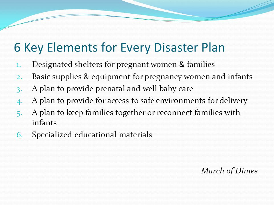 6 Key Elements for Every Disaster Plan 1. Designated shelters for pregnant women & families 2. Basic supplies & equipment for pregnancy women and infa
