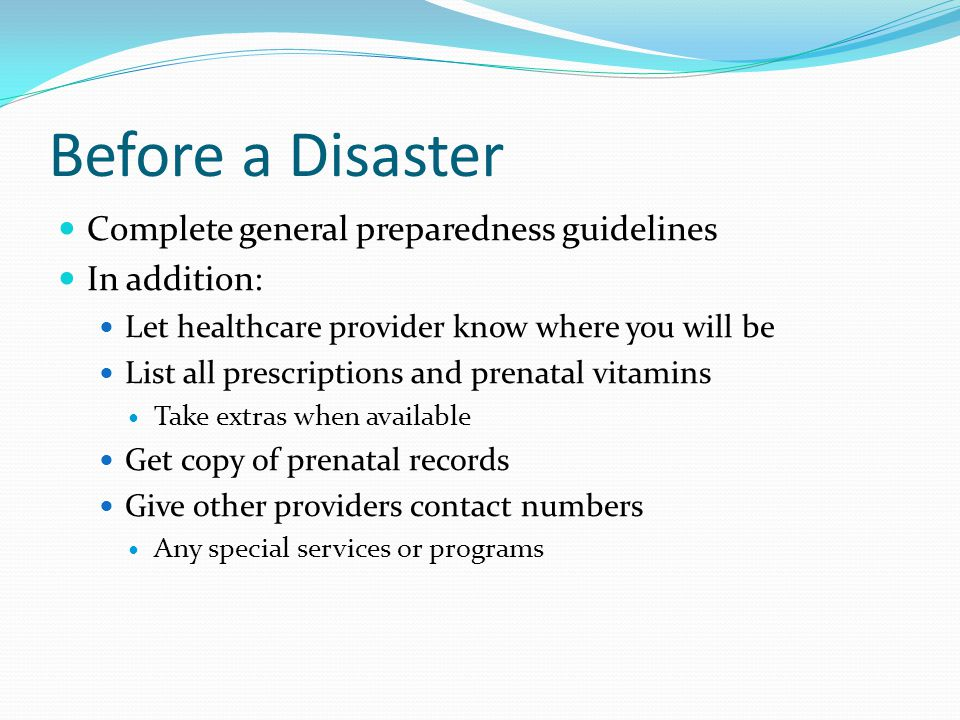 Before a Disaster Complete general preparedness guidelines In addition: Let healthcare provider know where you will be List all prescriptions and pren