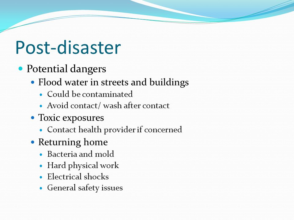 Post-disaster Potential dangers Flood water in streets and buildings Could be contaminated Avoid contact/ wash after contact Toxic exposures Contact h