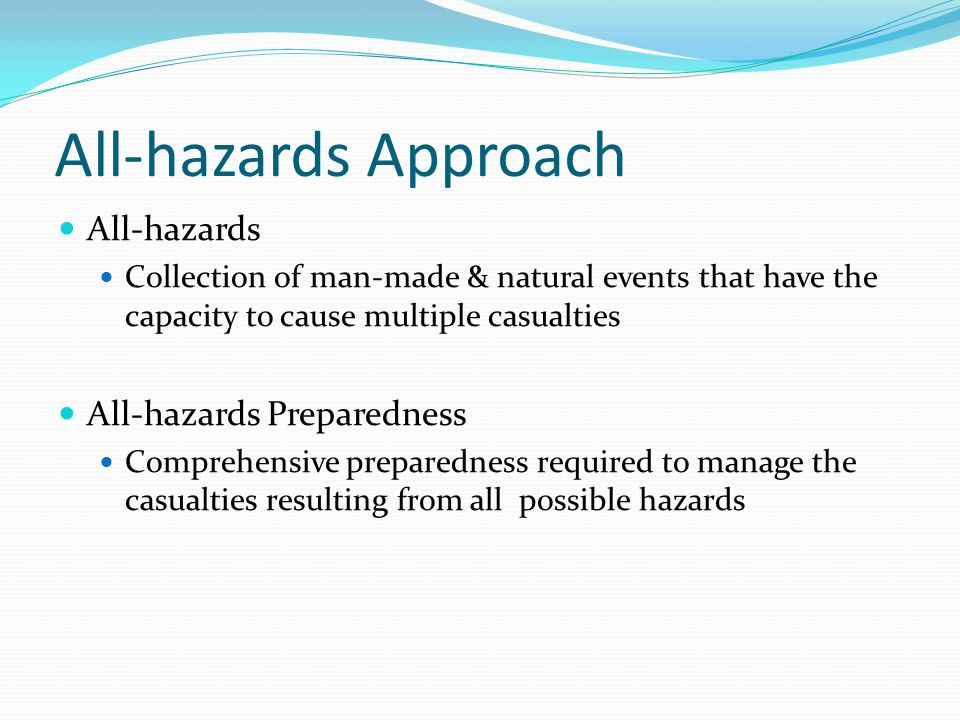 All-hazards Approach All-hazards Collection of man-made & natural events that have the capacity to cause multiple casualties All-hazards Preparedness